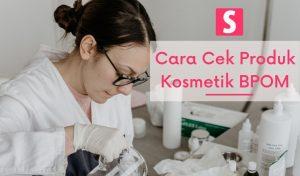 Cara Cek Produk Kosmetik BPOM